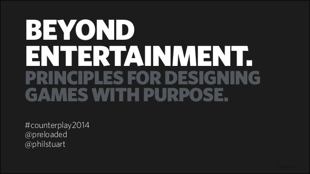 Preloaded BEYOND ENTERTAINMENT. PRINCIPLESFORDESIGNING GAMESWITHPURPOSE. ! #counterplay2014 @preloaded @philstuart