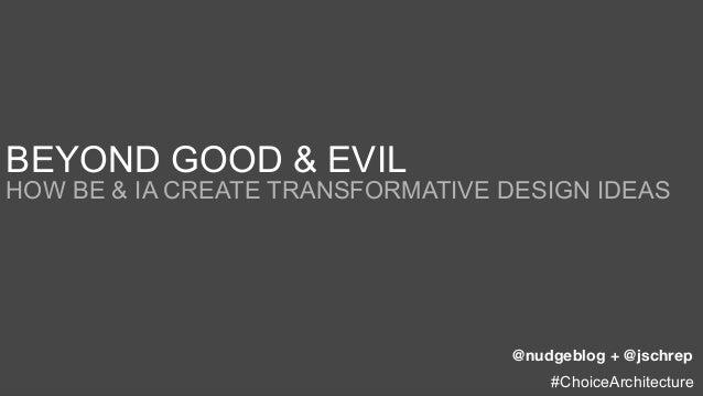 BEYOND GOOD & EVILHOW BE & IA CREATE TRANSFORMATIVE DESIGN IDEAS                                   @nudgeblog + @jschrep  ...