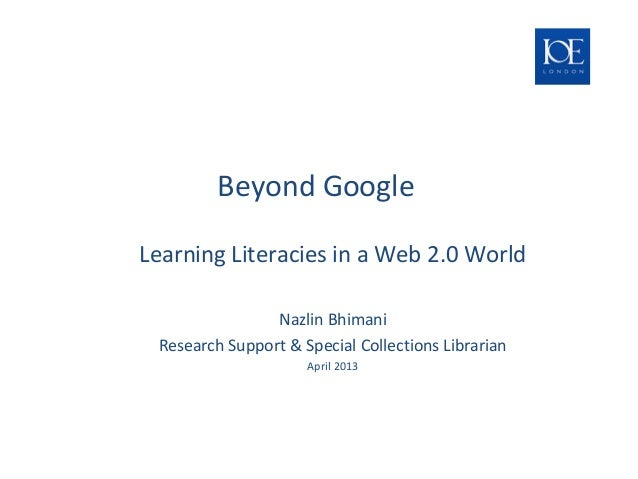 Beyond Google Challenges and Opportunities for Teaching & Learning Literacies in a Web 2.0 World Nazlin Bhimani Research S...