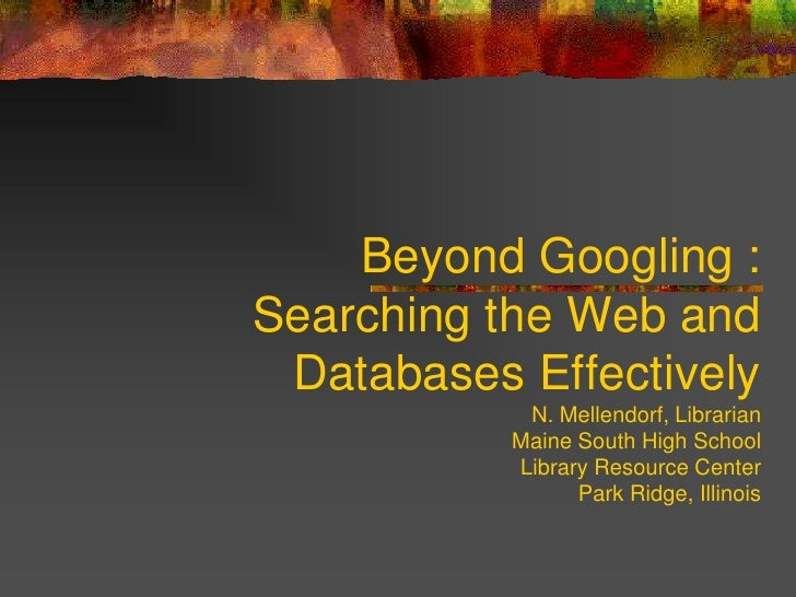 Beyond Googling : Searching the Web and Databases EffectivelyN. Mellendorf, LibrarianMaine South High School Library Resou...
