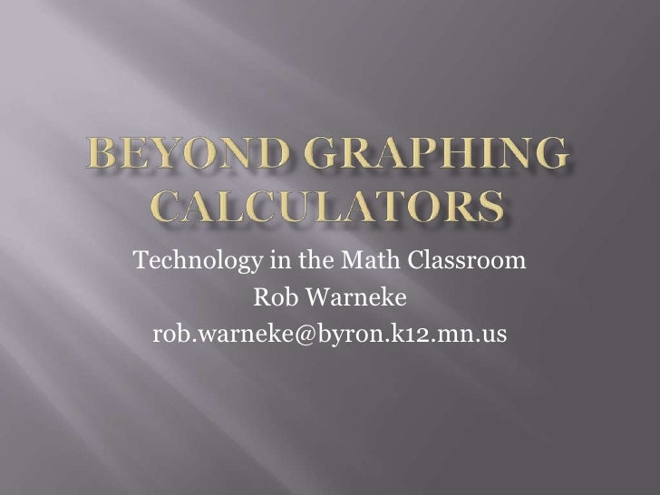 Beyond Graphing Calculators<br />Technology in the Math Classroom<br />Rob Warneke<br />rob.warneke@byron.k12.mn.us<br />