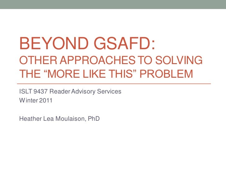 "BEYOND GSAFD:OTHER APPROACHES TO SOLVINGTHE ""MORE LIKE THIS"" PROBLEMISLT 9437 Reader Advisory ServicesWinter 2011Heather L..."