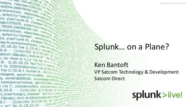 Copyright © 2013 Splunk Inc.  Splunk… on a Plane? Ken Bantoft VP Satcom Technology & Development Satcom Direct