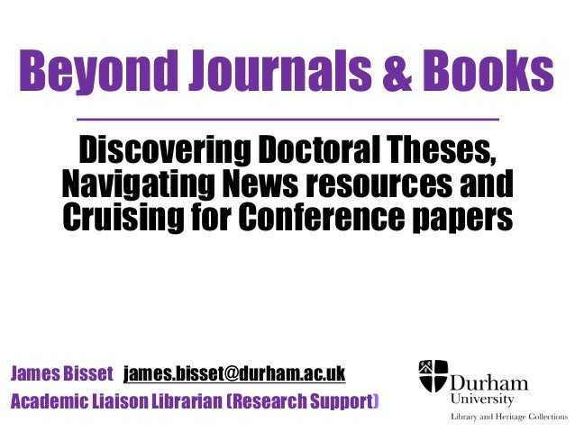 Beyond Journals & Books Discovering Doctoral Theses, Navigating News resources and Cruising for Conference papers  James B...