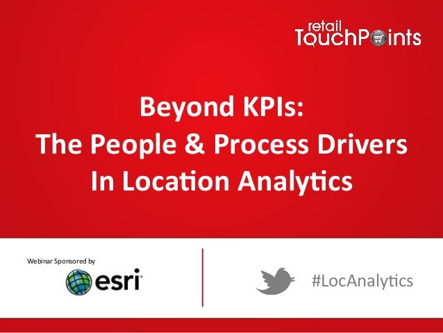 Beyond  KPIs:     The  People  &  Process  Drivers   In  Loca9on  Analy9cs   Webinar  Sponsored  ...