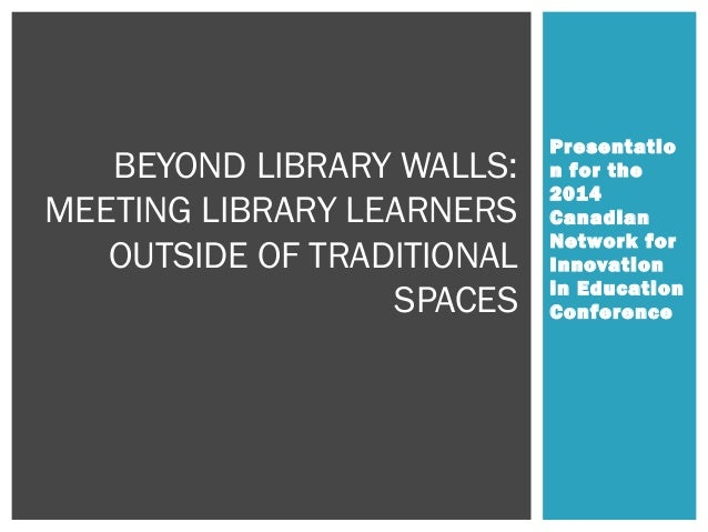 Presentatio n for the 2014 Canadian Network for Innovation in Education Conference BEYOND LIBRARY WALLS: MEETING LIBRARY L...