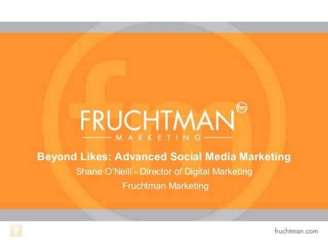 Beyond Likes: Advanced Social Media Marketing Shane O'Neill - Director of Digital Marketing Fruchtman Marketing