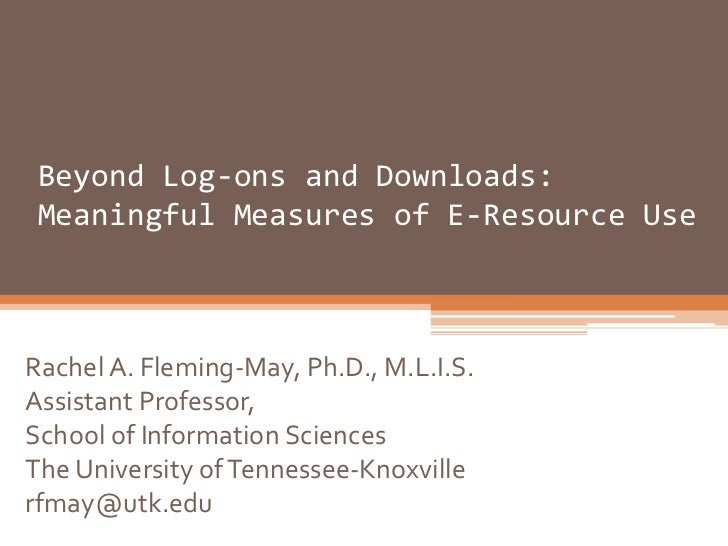 Beyond Log-ons and Downloads: Meaningful Measures of E-Resource UseRachel A. Fleming-May, Ph.D., M.L.I.S.Assistant Profess...