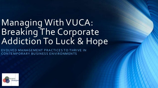 Managing with VUCA: Breaking the Corporate Addiction to Luck and Hope