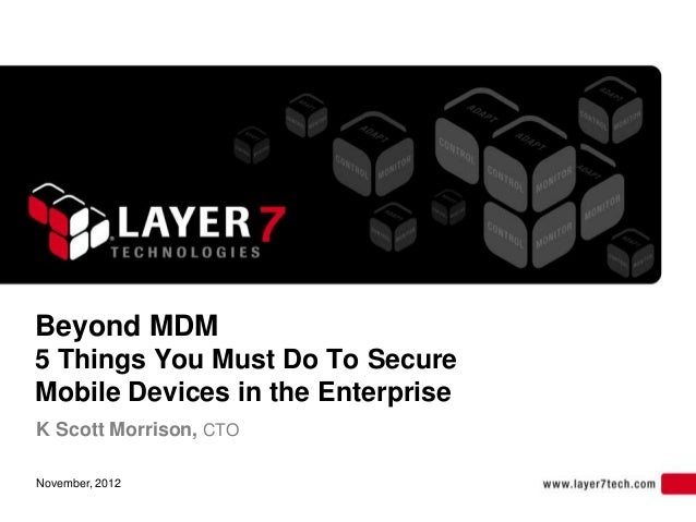 Beyond MDM5 Things You Must Do To SecureMobile Devices in the EnterpriseK Scott Morrison, CTONovember, 2012