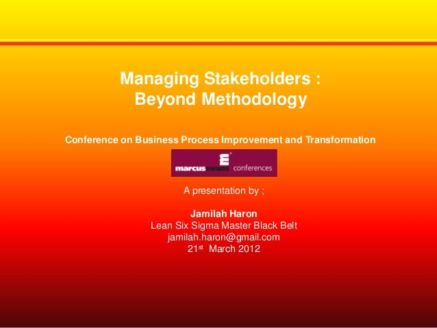 Managing Stakeholders : Beyond Methodology Conference on Business Process Improvement and Transformation  A presentation b...