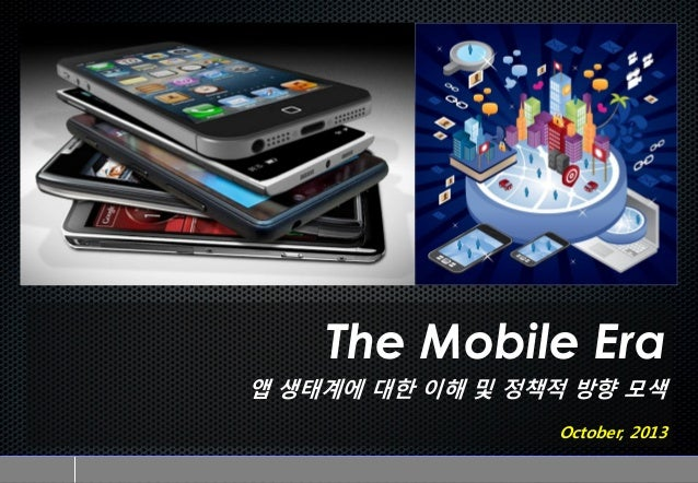 The Mobile Era 앱 생태계에 대한 이해 및 정책적 방향 모색 October, 2013