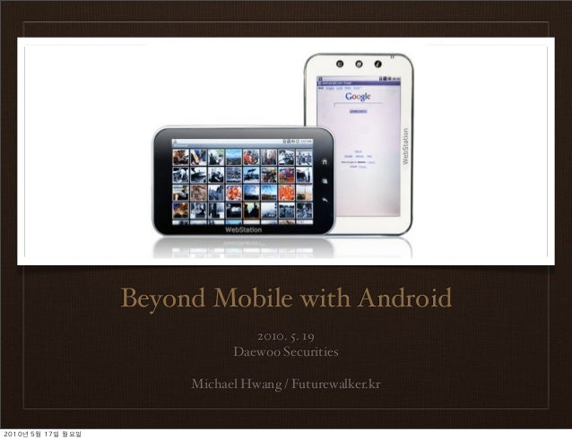 Beyond Mobile with Android 2010. 5. 19 Daewoo Securities Michael Hwang / Futurewalker.kr 2010년	 5월	 17일	 월요일