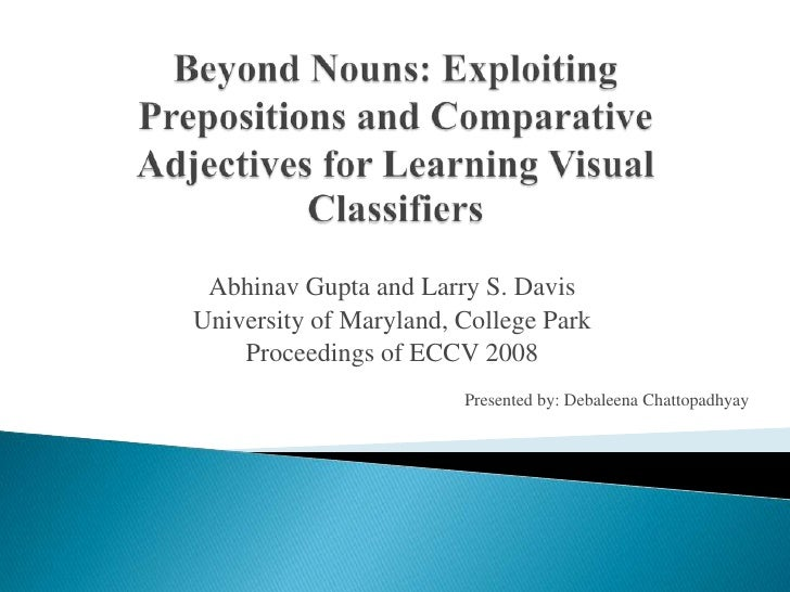 Beyond Nouns: Exploiting Prepositions and Comparative Adjectives for Learning Visual Classifiers<br />Abhinav Gupta and La...