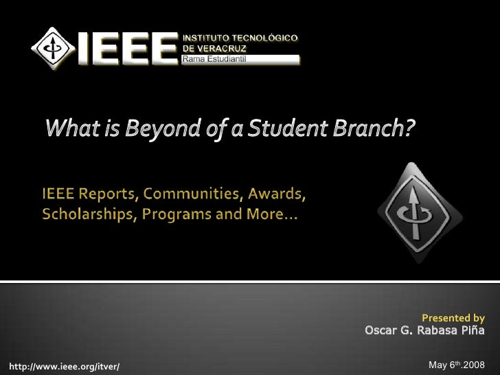 Presented by                              Oscar G. Rabasa Piña   http://www.ieee.org/itver/              May 6th.2008