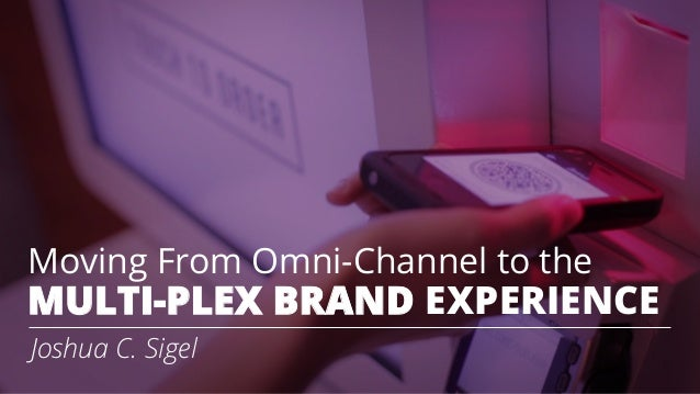 Moving From Omni-Channel to the MULTI-PLEX BRAND EXPERIENCE Joshua C. Sigel