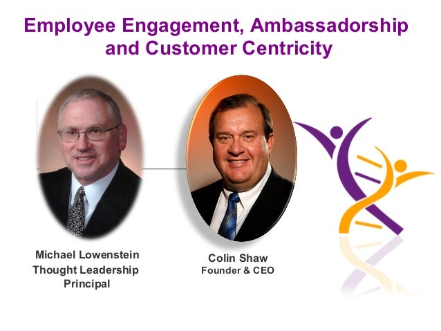 Employee Engagement, Ambassadorship and Customer Centricity  Michael Lowenstein Thought Leadership Principal  Colin Shaw F...
