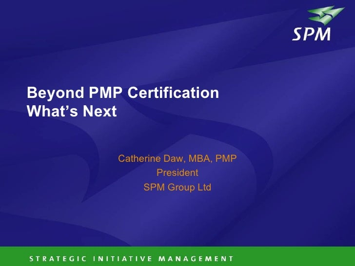 Beyond PMP Certification What's Next             Catherine Daw, MBA, PMP                    President                 SPM ...