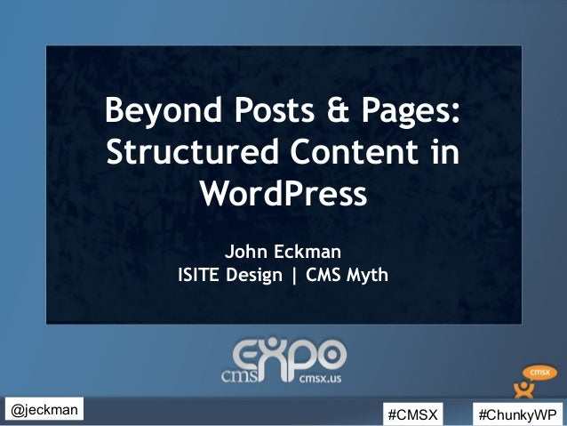 #CMSX #ChunkyWP@jeckmanBeyond Posts & Pages:Structured Content inWordPressJohn EckmanISITE Design | CMS Myth