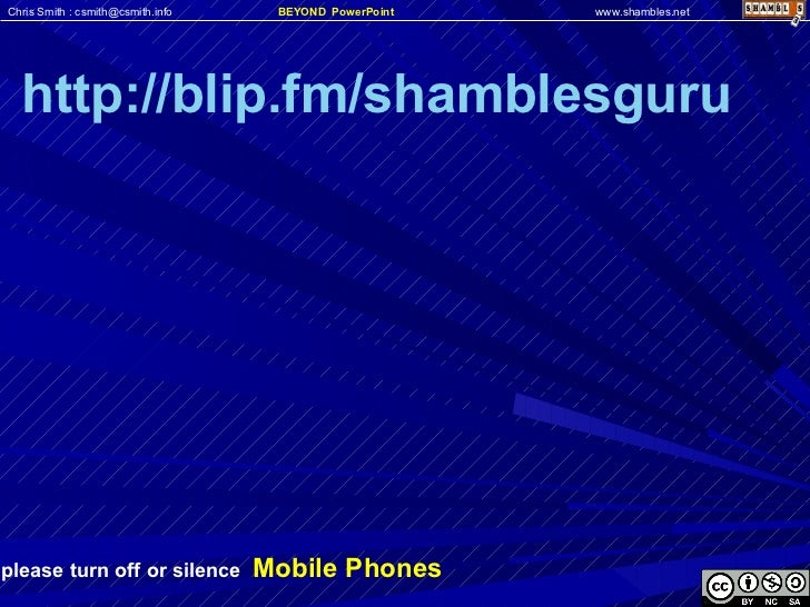 please turn off or silence  Mobile Phones http://blip.fm/shamblesguru Chris Smith : csmith@csmith.info www.shambles.net BE...