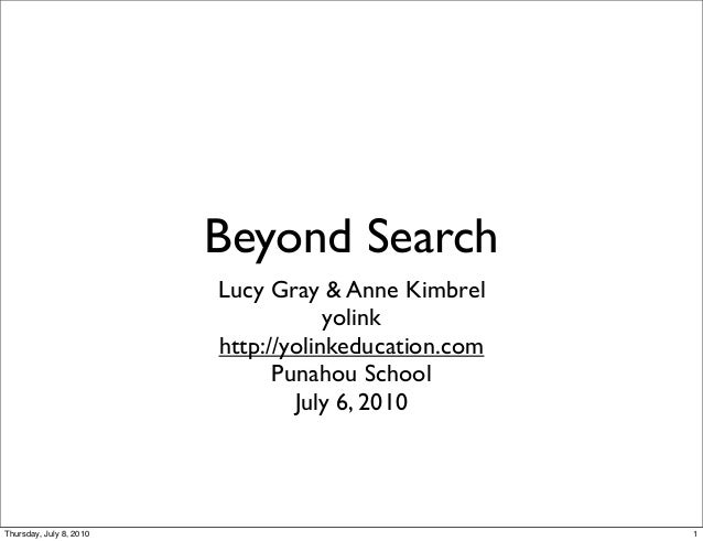 Beyond Search Lucy Gray & Anne Kimbrel yolink http://yolinkeducation.com Punahou School July 6, 2010 1Thursday, July 8, 20...