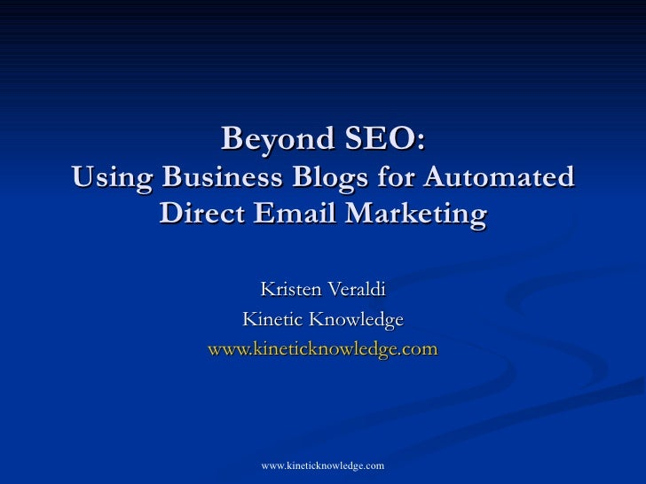 Beyond SEO: Using Business Blogs for Automated       Direct Email Marketing                Kristen Veraldi            Kine...