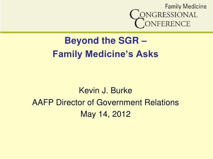 Beyond the SGR –     Family Medicine's Asks           Kevin J. BurkeAAFP Director of Government Relations            May 1...