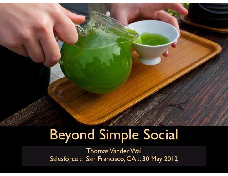 Beyond Simple Social              Thomas Vander WalSalesforce :: San Francisco, CA :: 30 May 2012