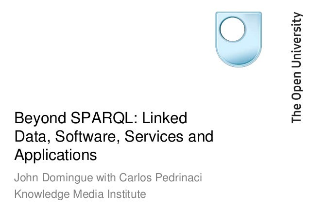 Beyond SPARQL: LinkedData, Software, Services andApplicationsJohn Domingue with Carlos PedrinaciKnowledge Media Institute