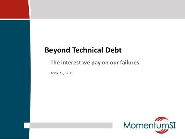Beyond Technical Debt The interest we pay on our failures. April 17, 2013