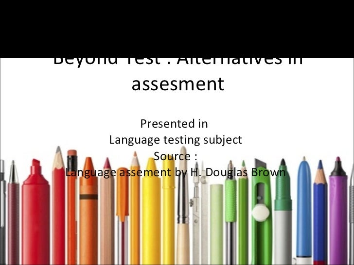 Beyond Test : Alternatives in assesment Presented in  Language testing subject Source : Language assement by H. Douglas Br...