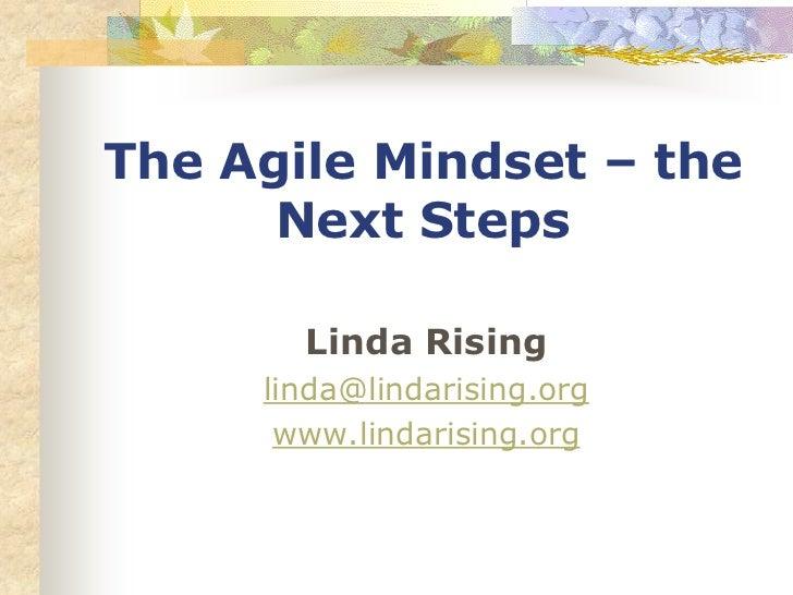 The Agile Mindset – the      Next Steps       Linda Rising     linda@lindarising.org      www.lindarising.org
