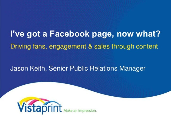 I've got a Facebook page, now what?Driving fans, engagement & sales through contentJason Keith, Senior Public Relations Ma...