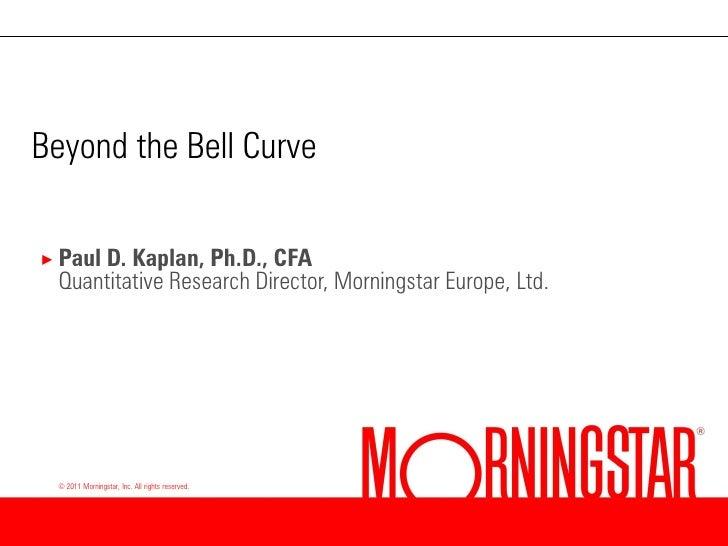Beyond the Bell Curve× Paul D.Kaplan, Ph.D., CFA Quantitative Research Director, Morningstar Europe, Ltd. © 2011 Morningst...