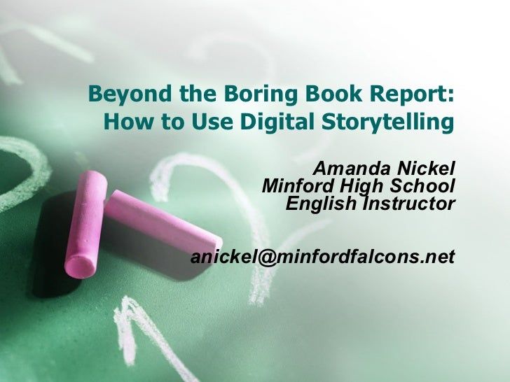 Beyond the Boring Book Report: How to Use Digital Storytelling Amanda Nickel Minford High School English Instructor [email...