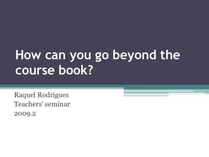 How can you go beyond the course book?<br />Raquel Rodrigues<br />Teachers' seminar<br />2009.2<br />
