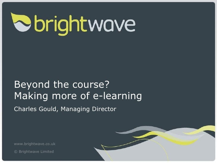 Beyond the course?Making more of e-learningCharles Gould, Managing Directorwww.brightwave.co.uk© Brightwave Limited