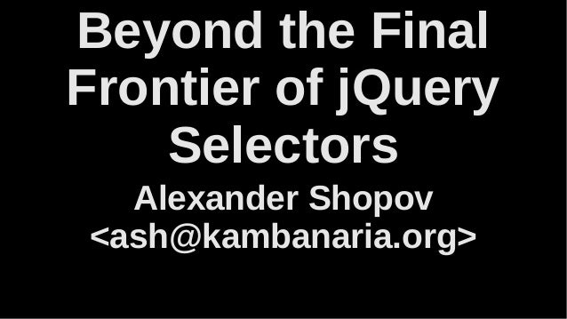 Beyond the Final Frontier of jQuery Selectors Alexander Shopov <ash@kambanaria.org>