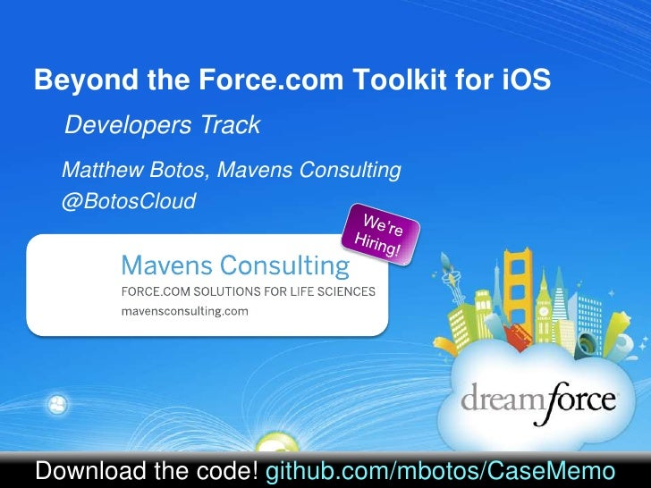 Beyond the Force.com Toolkit for iOS<br />Developers Track<br />Matthew Botos, Mavens Consulting <br />@BotosCloud<br />We...