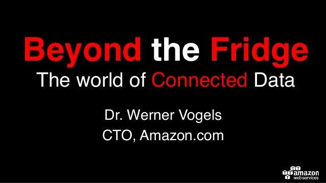 Beyond the Fridge, The World of Connected Data - Dr Werner Vogels
