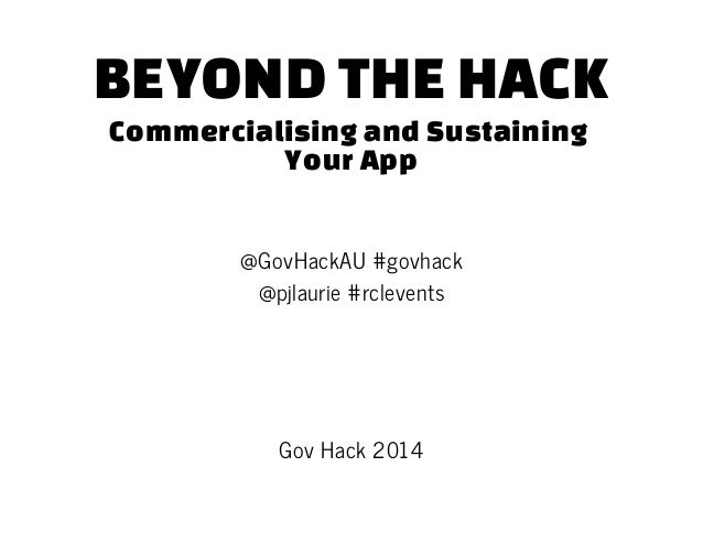 BEYOND THE HACK Commercialising and Sustaining Your App @GovHackAU #govhack @pjlaurie #rclevents Gov Hack 2014