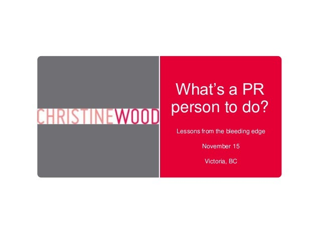 What's a PR person to do? Lessons from the bleeding edge November 15 Victoria, BC