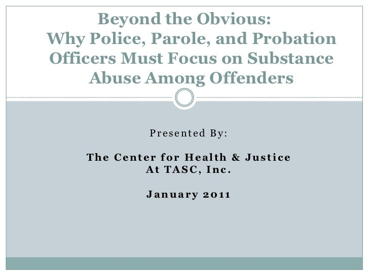 Beyond the Obvious:Why Police, Parole, and Probation Officers Must Focus on Substance Abuse Among Offenders <br />Presente...