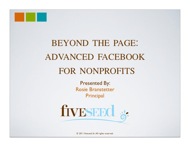BEYOND THE PAGE:ADVANCED FACEBOOK  FOR NONPROFITS      Presented By:     Rosie Branstetter         Principal     © 2011 fiv...