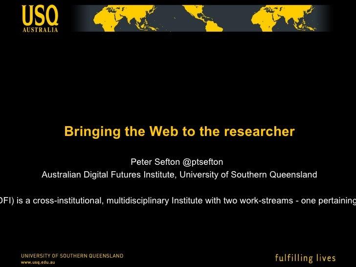 <ul>Bringing the Web to the researcher </ul><ul>Peter Sefton @ptsefton  Australian Digital Futures Institute, University o...