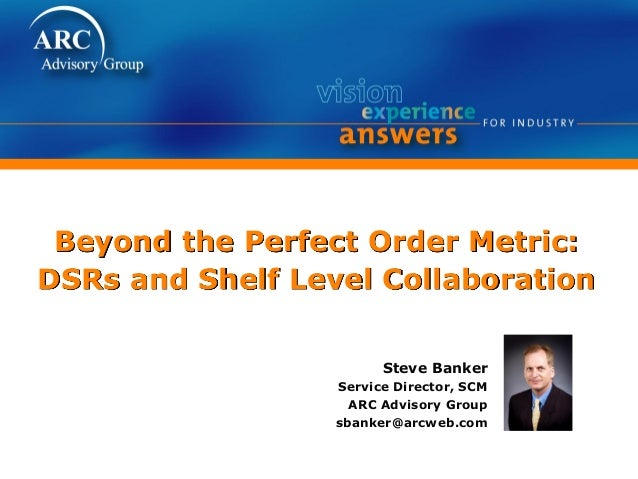 Beyond the Perfect Order Metric: DSRs and Shelf Level Collaboration Steve Banker Service Director, SCM ARC Advisory Group ...