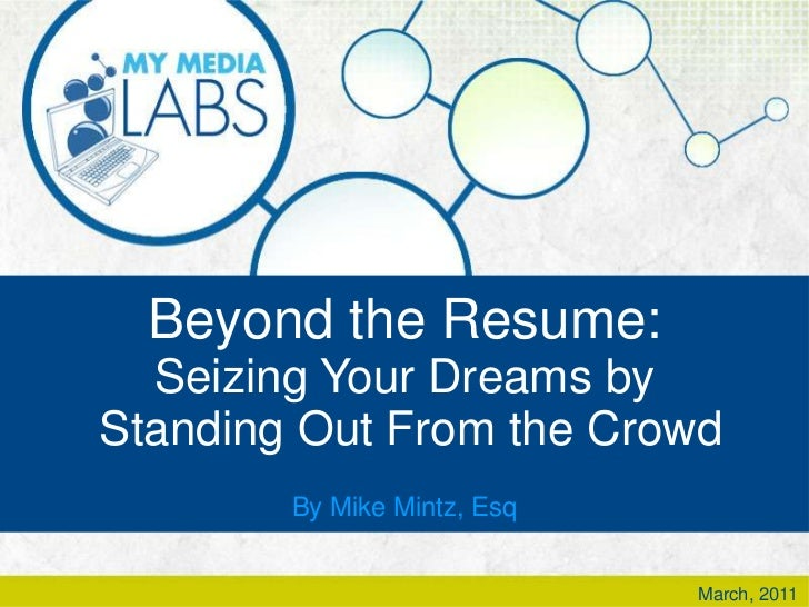 Beyond the Resume:<br />Seizing Your Dreams by<br /> Standing Out From the Crowd<br />By Mike Mintz, Esq<br />March, 2011<...