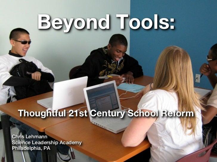 Beyond Tools:  Thoughtful 21st Century School ReformChris LehmannScience Leadership AcademyPhiladelphia, PA