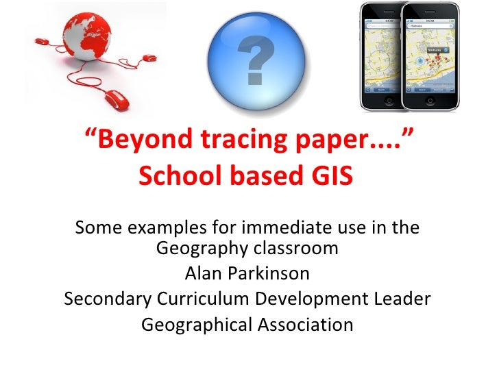 """ Beyond tracing paper...."" School based GIS  Some examples for immediate use in the Geography classroom Alan Parkinson Se..."