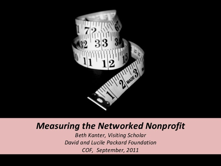 Measuring the Networked Nonprofit Beth Kanter, Visiting Scholar David and Lucile Packard Foundation COF,  September, 2011